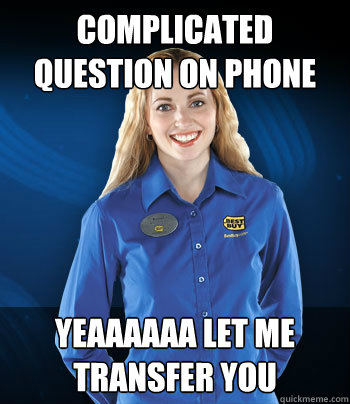 complicated question on phone   yeaaaaaa let me transfer you  - complicated question on phone   yeaaaaaa let me transfer you   Best Buy Employee