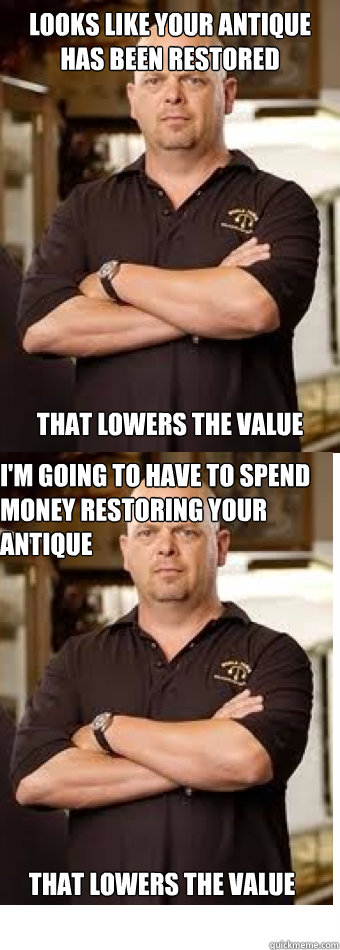 Looks like your antique has been restored  ThAT LOWERS THE VALUE I'm going to have to spend money restoring your antique That lowers the value - Looks like your antique has been restored  ThAT LOWERS THE VALUE I'm going to have to spend money restoring your antique That lowers the value  Misc