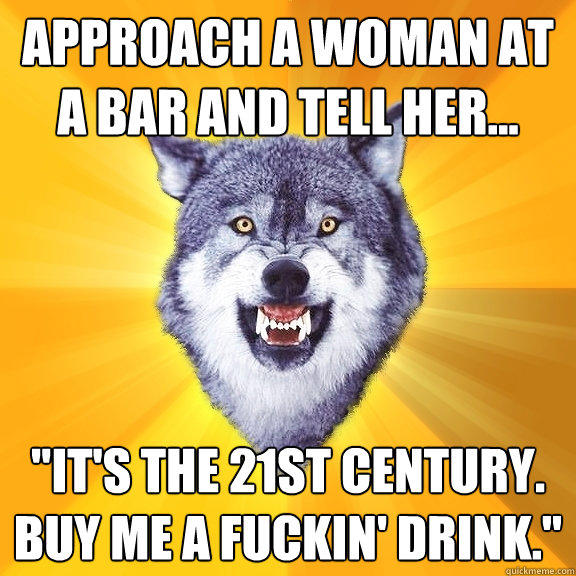 Approach a woman at a bar and tell her...