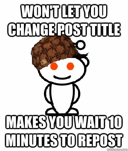 Won't let you change post title Makes you wait 10 minutes to repost - Won't let you change post title Makes you wait 10 minutes to repost  Scumbag Reddit