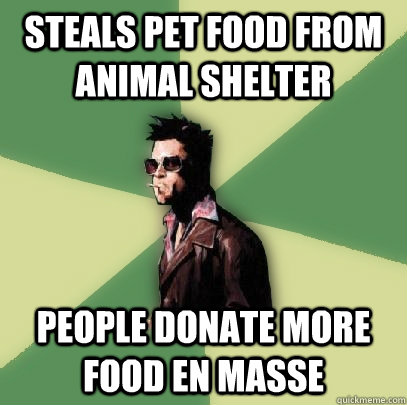Steals pet food from animal shelter people donate more food en masse - Steals pet food from animal shelter people donate more food en masse  Helpful Tyler Durden