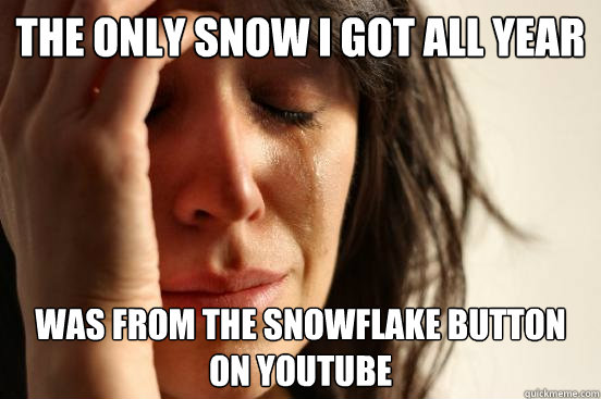 The only snow I got all year  was from the snowflake button on youtube - The only snow I got all year  was from the snowflake button on youtube  First World Problems
