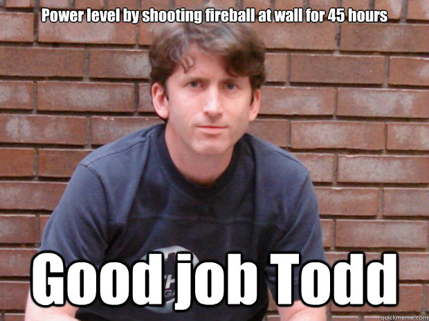 Power level by shooting fireball at wall for 45 hours Good job Todd  Todd Howard