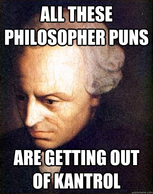 All these philosopher puns Are getting out of kantrol