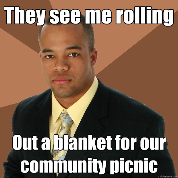 They see me rolling Out a blanket for our community picnic - They see me rolling Out a blanket for our community picnic  Successful Black Man
