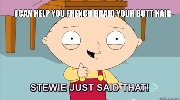 I can help you french braid your butt hair