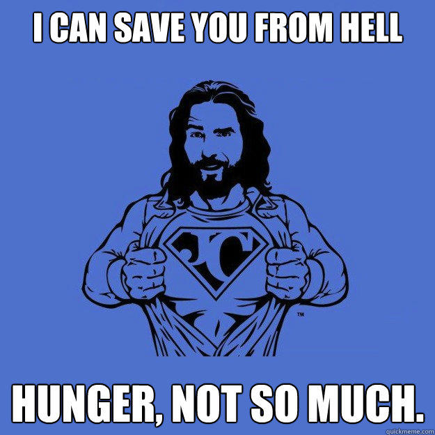 I can save you from hell Hunger, not so much.  Super jesus