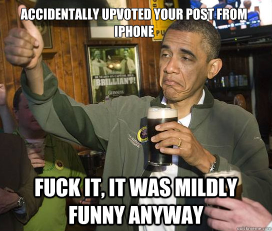 accidentally upvoted your post from iPhone Fuck it, it was mildly funny anyway - accidentally upvoted your post from iPhone Fuck it, it was mildly funny anyway  Upvoting Obama