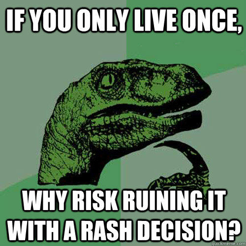 If you only live once, Why risk ruining it with a rash decision?  Philosoraptor