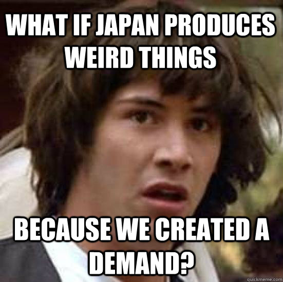 What if Japan produces weird things Because we created a demand? - What if Japan produces weird things Because we created a demand?  conspiracy keanu