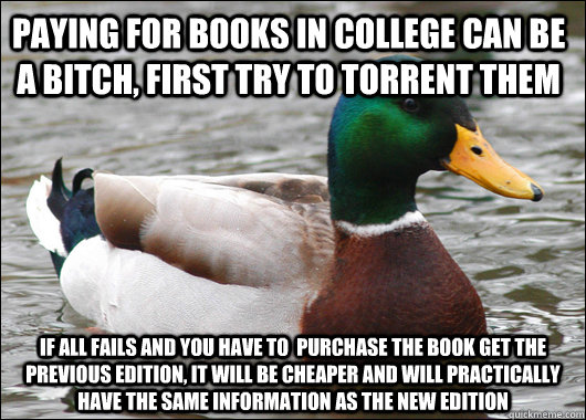 Paying for books in college can be a bitch, First try to torrent them if all fails and you have to  purchase the book get the previous edition, it will be cheaper and will practically have the same information as the new edition - Paying for books in college can be a bitch, First try to torrent them if all fails and you have to  purchase the book get the previous edition, it will be cheaper and will practically have the same information as the new edition  Actual Advice Mallard