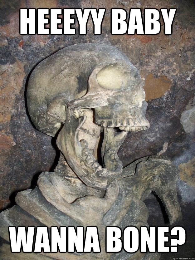 Heeeyy baby wanna bone?