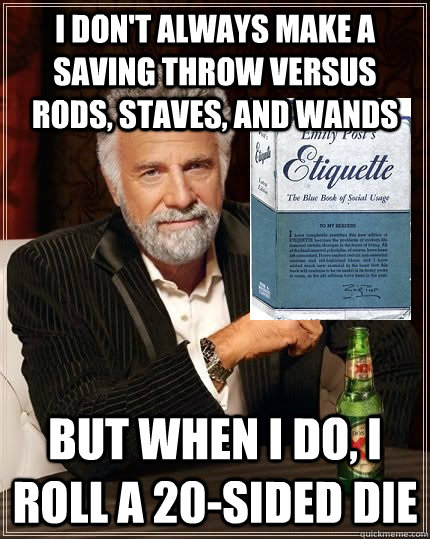 I don't always make a saving throw versus rods, staves, and wands but when i do, i roll a 20-sided die