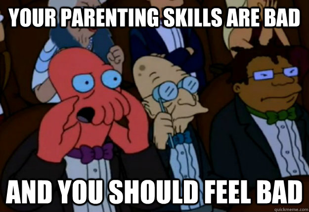Your parenting skills are bad and you should feel bad