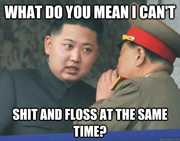 What do you mean I can't Shit and floss at the same time? - What do you mean I can't Shit and floss at the same time?  Hungry Kim Jong Un
