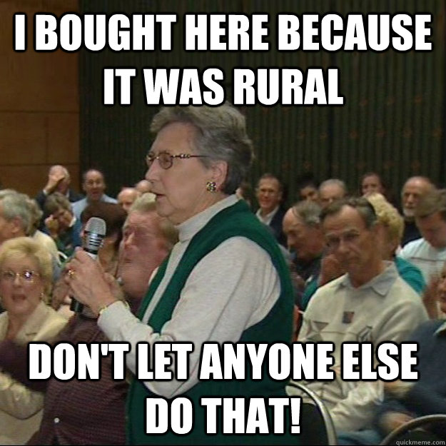 i bought here because it was rural don't let anyone else do that!  Hypocritical NIMBY