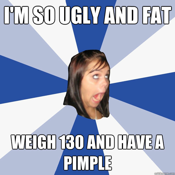 i'm so ugly and fat weigh 130 and have a pimple - i'm so ugly and fat weigh 130 and have a pimple  Annoying Facebook Girl