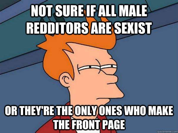 Not sure if all male redditors are sexist or they're the only ones who make the front page - Not sure if all male redditors are sexist or they're the only ones who make the front page  Futurama Fry