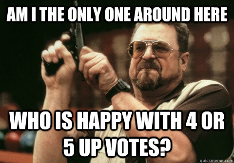 Am I the only one around here Who is happy with 4 or 5 up votes? - Am I the only one around here Who is happy with 4 or 5 up votes?  Am I the only one