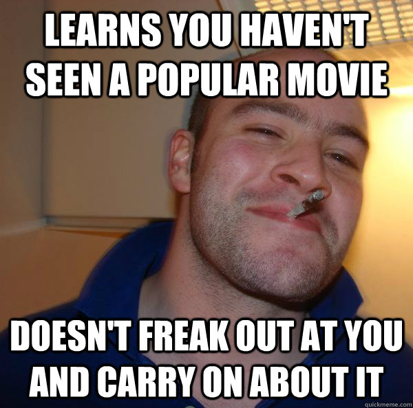 Learns you haven't seen a popular movie Doesn't freak out at you and carry on about it - Learns you haven't seen a popular movie Doesn't freak out at you and carry on about it  Misc