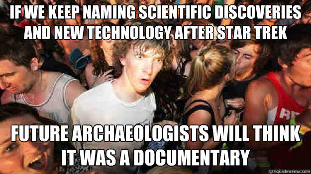 if we keep naming scientific discoveries and new technology after star trek  Future archaeologists will think it was a documentary - if we keep naming scientific discoveries and new technology after star trek  Future archaeologists will think it was a documentary  Sudden Clarity Clarence