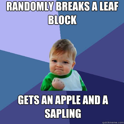 Randomly breaks a leaf block gets an apple and a sapling - Randomly breaks a leaf block gets an apple and a sapling  Success Baby