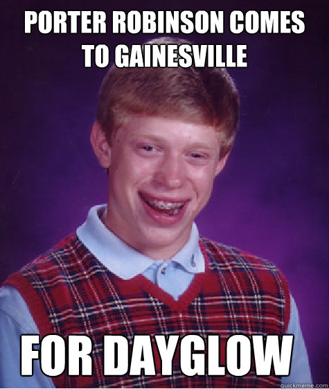PORTER ROBINSON COMES TO GAINESVILLE FOR DAYGLOW - PORTER ROBINSON COMES TO GAINESVILLE FOR DAYGLOW  Bad Luck Brian