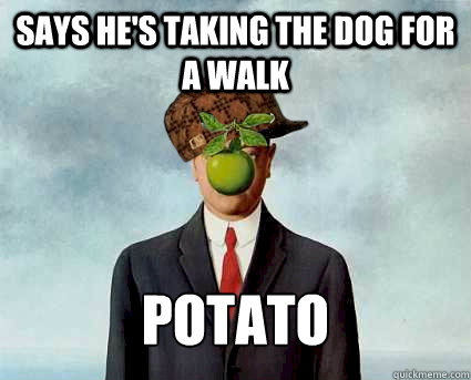 says he's taking the dog for a walk potato - says he's taking the dog for a walk potato  Scumbag Surrealist
