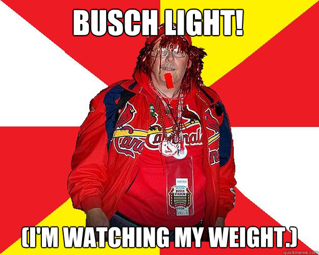 Busch LIGHT! (I'm watching my weight.)