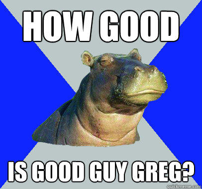 How good Is good guy greg?  Skeptical Hippo