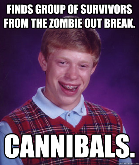 Finds group of survivors from the zombie out break. Cannibals.  - Finds group of survivors from the zombie out break. Cannibals.   Bad Luck Brian