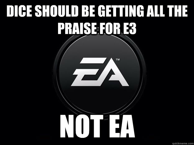 DICE should be getting all the praise for E3 Not EA - DICE should be getting all the praise for E3 Not EA  Dice ea