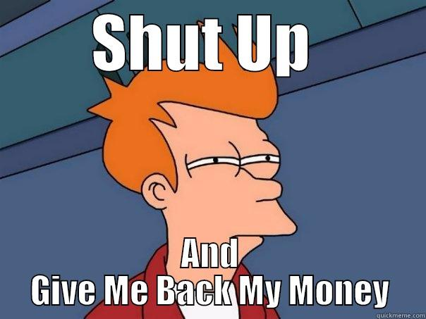 Shut Up And Give Me Back My Money - SHUT UP  AND GIVE ME BACK MY MONEY Futurama Fry