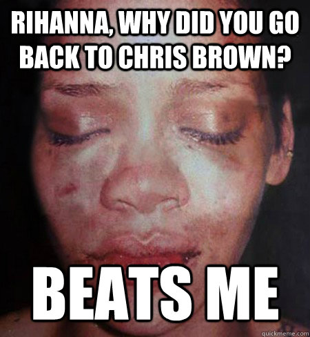 Rihanna, why did you go back to Chris Brown? Beats me  Rihanna Beats Me