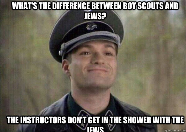 WHAT'S THE DIFFERENCE BETWEEN BOY SCOUTS AND JEWS? THE INSTRUCTORS DON'T GET IN THE SHOWER WITH THE JEWS - WHAT'S THE DIFFERENCE BETWEEN BOY SCOUTS AND JEWS? THE INSTRUCTORS DON'T GET IN THE SHOWER WITH THE JEWS  grammar nazi