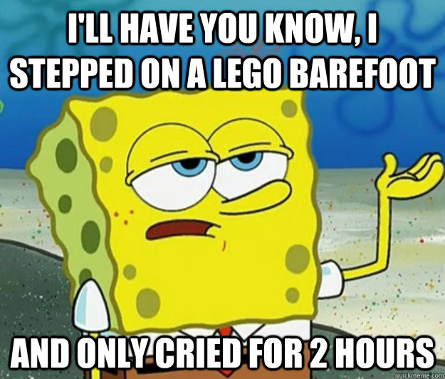 I'll have you know, I stepped on a Lego barefoot and only cried for 2 hours - I'll have you know, I stepped on a Lego barefoot and only cried for 2 hours  Tough Spongebob