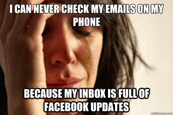 I can never check my emails on my phone because my inbox is full of Facebook updates - I can never check my emails on my phone because my inbox is full of Facebook updates  First World Problems