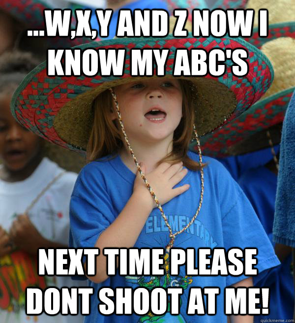 ...W,X,Y and Z now i know my ABC's Next time please dont shoot at me! - ...W,X,Y and Z now i know my ABC's Next time please dont shoot at me!  Frightened kid