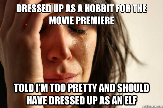 dressed up as a hobbit for the movie premiere told I'm too pretty and should have dressed up as an elf - dressed up as a hobbit for the movie premiere told I'm too pretty and should have dressed up as an elf  First World Problems
