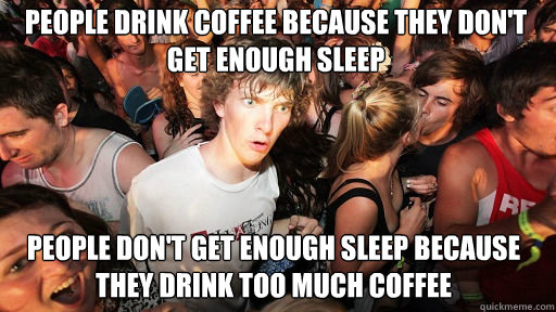 people drink coffee because they don't get enough sleep people don't get enough sleep because they drink too much coffee - people drink coffee because they don't get enough sleep people don't get enough sleep because they drink too much coffee  Sudden Clarity Clarence
