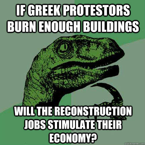 If greek protestors burn enough buildings will the reconstruction jobs stimulate their economy? - If greek protestors burn enough buildings will the reconstruction jobs stimulate their economy?  Philosoraptor