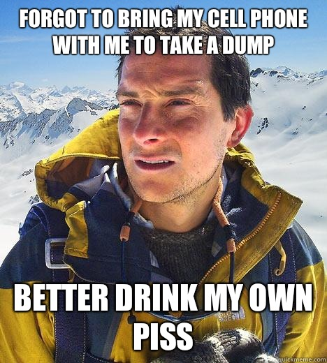 Forgot to bring my cell phone with me to take a dump Better drink my own piss - Forgot to bring my cell phone with me to take a dump Better drink my own piss  Bear Grylls
