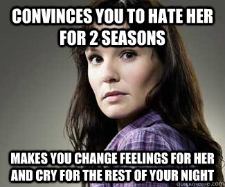 Convinces you to hate her for 2 seasons Makes you change feelings for her and cry for the rest of your night