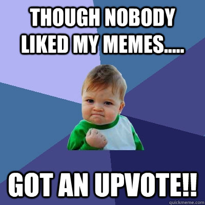 though nobody liked my memes..... got an upvote!! - though nobody liked my memes..... got an upvote!!  Success Kid