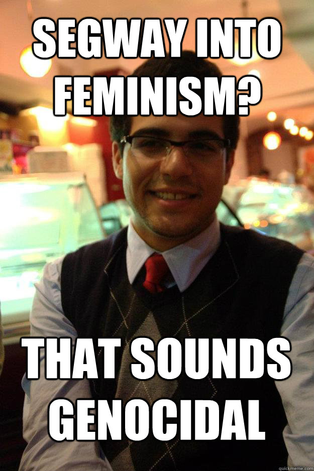 Segway into feminism? that sounds genocidal