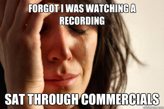 Forgot I was watching a  recording Sat through commercials  First World Problems