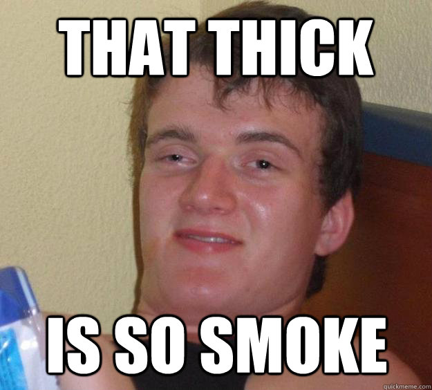 That thick  is so smoke - That thick  is so smoke  10 Guy