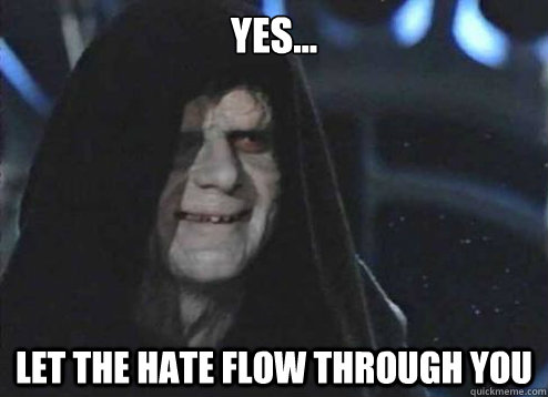 yes... Let the hate flow through you