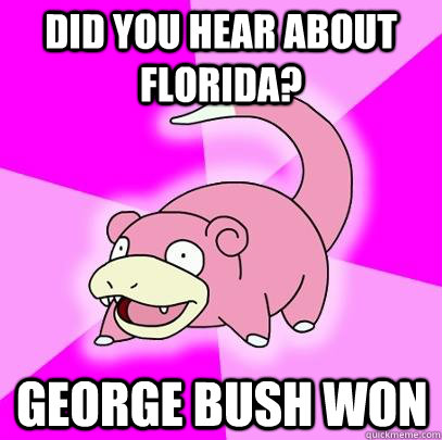 Did you hear about Florida? George Bush won - Did you hear about Florida? George Bush won  Slowpoke