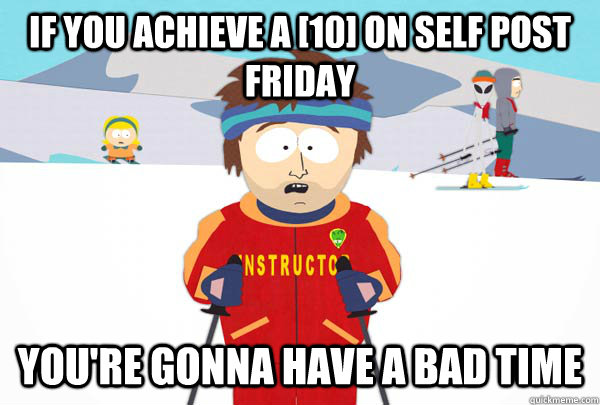 If you achieve a [10] on self post friday You're gonna have a bad time - If you achieve a [10] on self post friday You're gonna have a bad time  Super Cool Ski Instructor